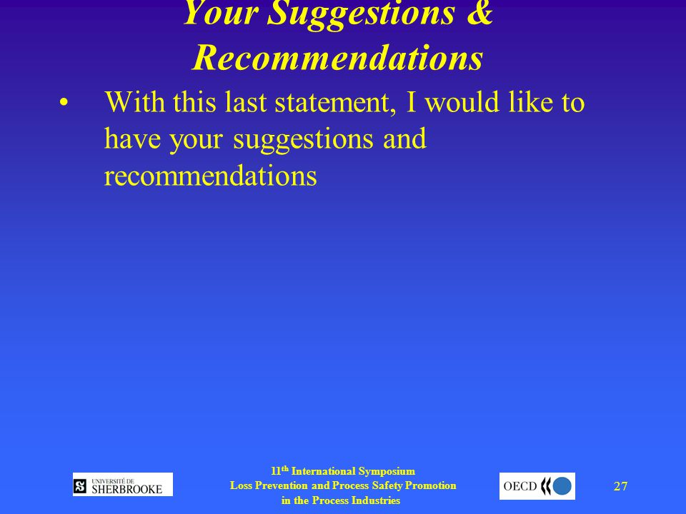 11 th International Symposium Loss Prevention and Process Safety Promotion in the Process Industries 27 Your Suggestions & Recommendations With this last statement, I would like to have your suggestions and recommendations