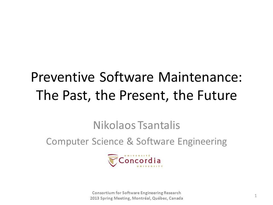 Preventive Software Maintenance: The Past, the Present, the Future Nikolaos Tsantalis Computer Science & Software Engineering Consortium for Software Engineering Research 2013 Spring Meeting, Montréal, Québec, Canada 1