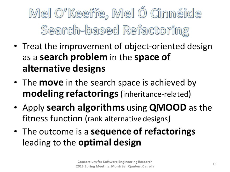 Treat the improvement of object-oriented design as a search problem in the space of alternative designs The move in the search space is achieved by modeling refactorings ( inheritance-related ) Apply search algorithms using QMOOD as the fitness function ( rank alternative designs ) The outcome is a sequence of refactorings leading to the optimal design Consortium for Software Engineering Research 2013 Spring Meeting, Montréal, Québec, Canada 13