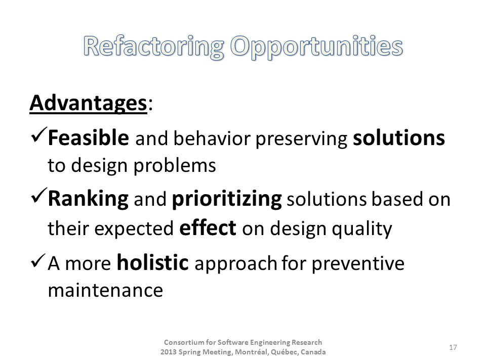 Advantages: Feasible and behavior preserving solutions to design problems Ranking and prioritizing solutions based on their expected effect on design quality A more holistic approach for preventive maintenance Consortium for Software Engineering Research 2013 Spring Meeting, Montréal, Québec, Canada 17