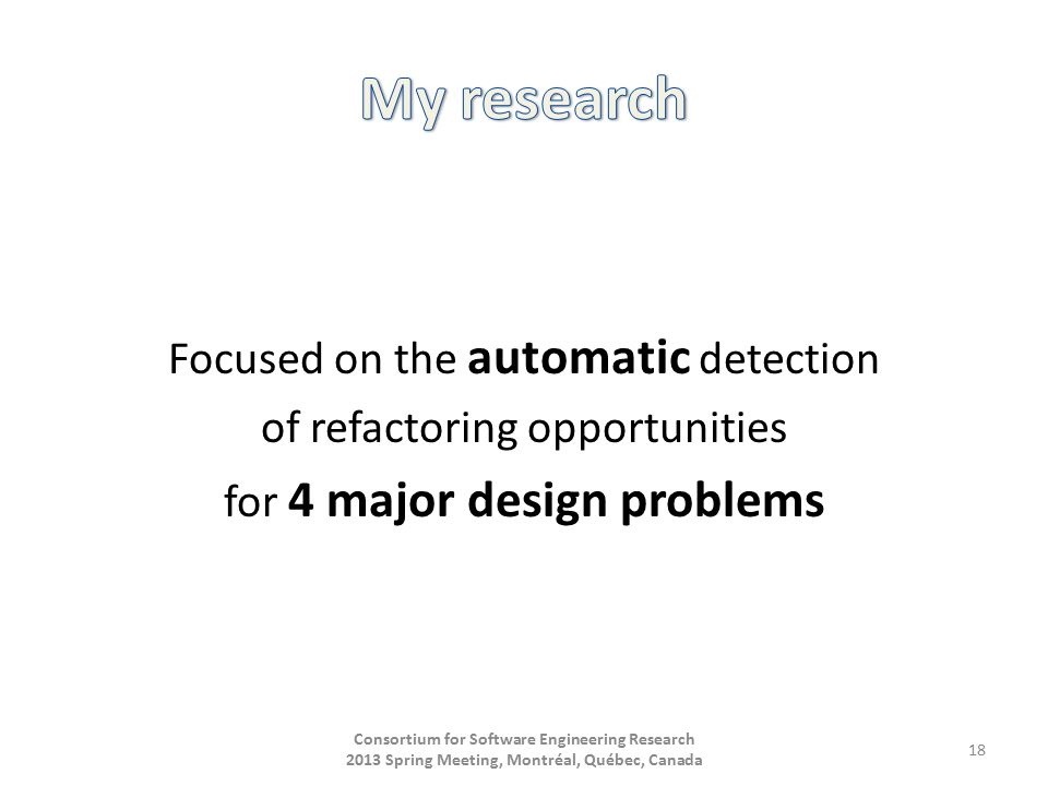 Focused on the automatic detection of refactoring opportunities for 4 major design problems Consortium for Software Engineering Research 2013 Spring Meeting, Montréal, Québec, Canada 18