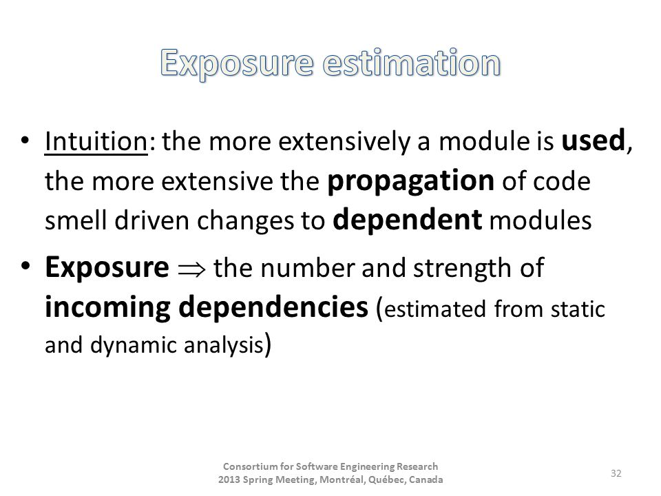 Intuition: the more extensively a module is used, the more extensive the propagation of code smell driven changes to dependent modules Exposure  the number and strength of incoming dependencies ( estimated from static and dynamic analysis ) Consortium for Software Engineering Research 2013 Spring Meeting, Montréal, Québec, Canada 32