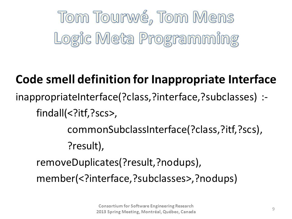 Code smell definition for Inappropriate Interface inappropriateInterface( class, interface, subclasses) :- findall(, commonSubclassInterface( class, itf, scs), result), removeDuplicates( result, nodups), member(, nodups) Consortium for Software Engineering Research 2013 Spring Meeting, Montréal, Québec, Canada 9