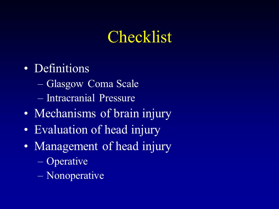 Checklist Definitions –Glasgow Coma Scale –Intracranial Pressure Mechanisms of brain injury Evaluation of head injury Management of head injury –Operative –Nonoperative