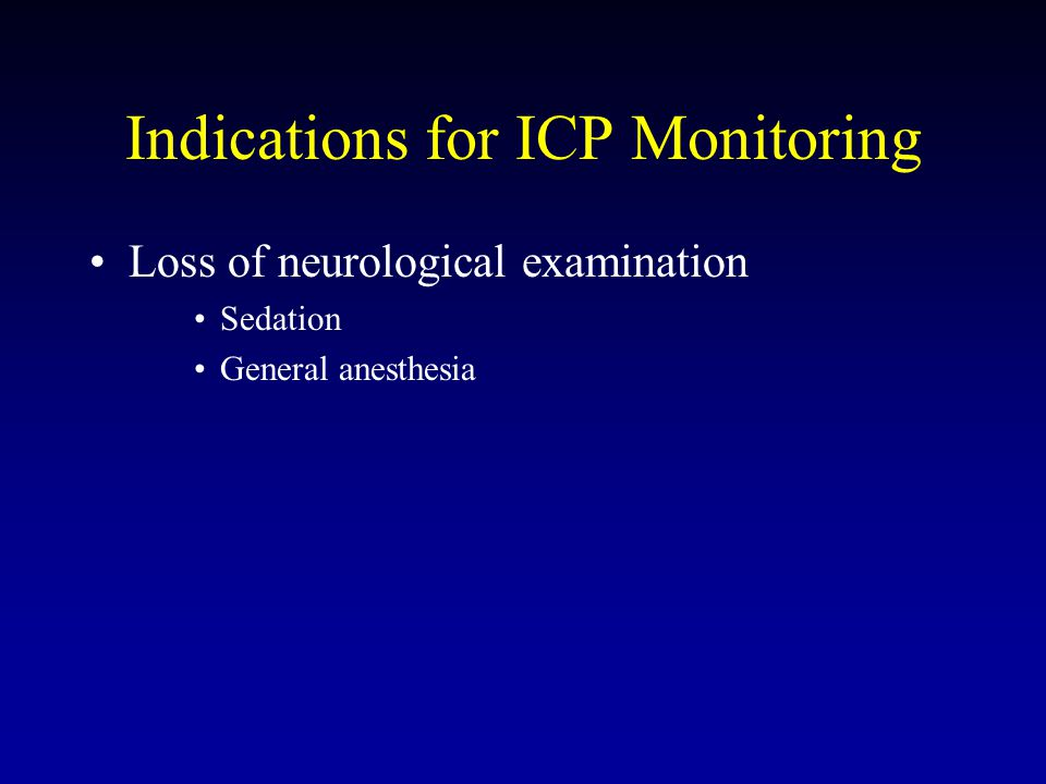 Indications for ICP Monitoring Loss of neurological examination Sedation General anesthesia