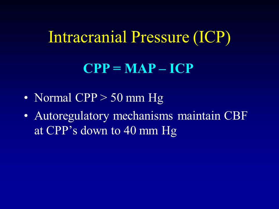 Intracranial Pressure (ICP) Normal CPP > 50 mm Hg Autoregulatory mechanisms maintain CBF at CPP's down to 40 mm Hg CPP = MAP – ICP