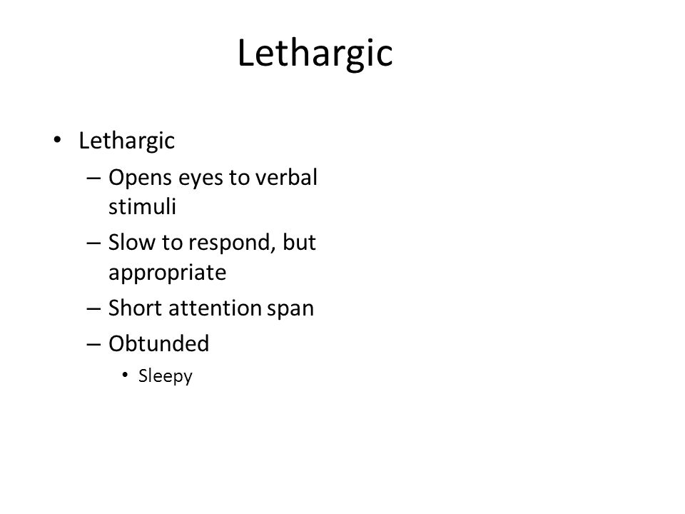 Lethargic – Opens eyes to verbal stimuli – Slow to respond, but appropriate – Short attention span – Obtunded Sleepy