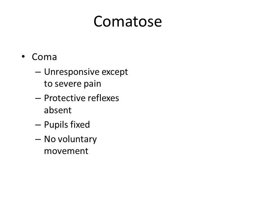 Comatose Coma – Unresponsive except to severe pain – Protective reflexes absent – Pupils fixed – No voluntary movement