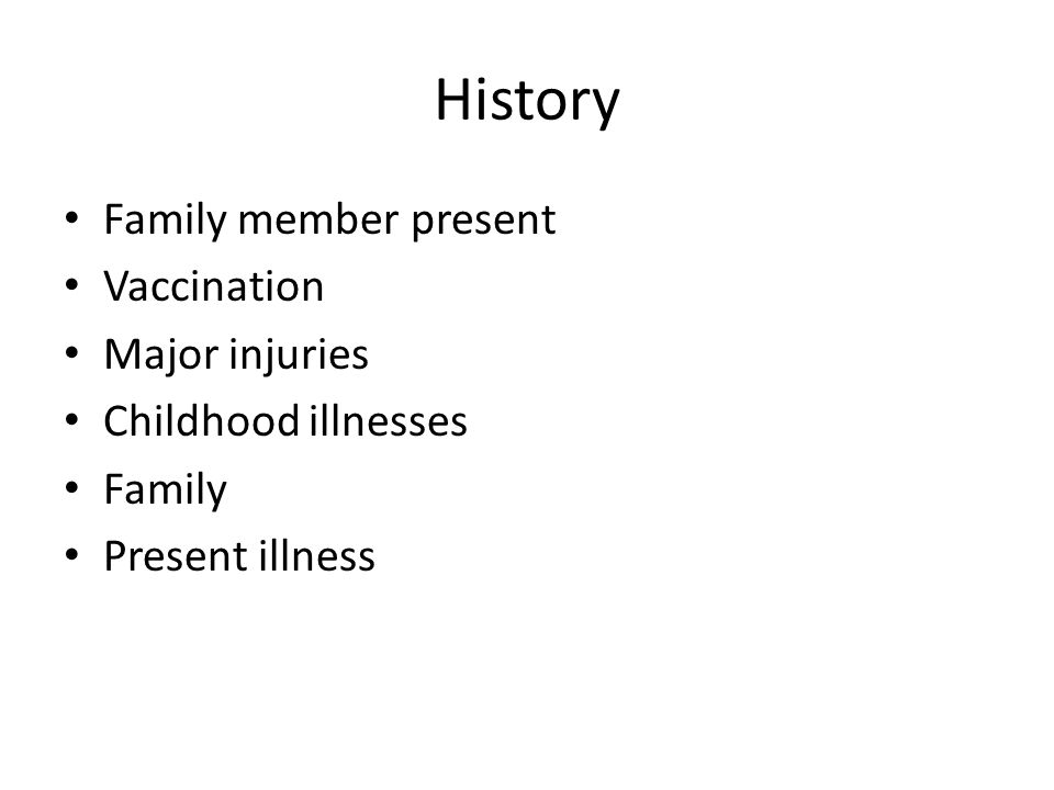 History Family member present Vaccination Major injuries Childhood illnesses Family Present illness