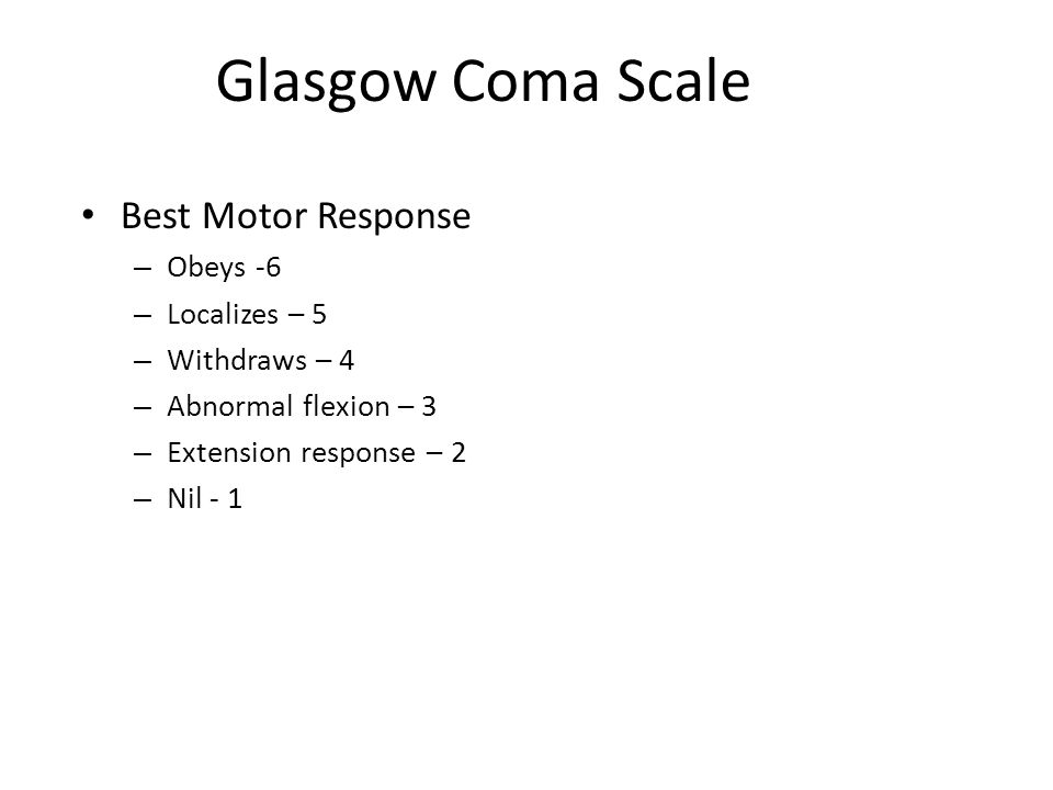 Glasgow Coma Scale Best Motor Response – Obeys -6 – Localizes – 5 – Withdraws – 4 – Abnormal flexion – 3 – Extension response – 2 – Nil - 1