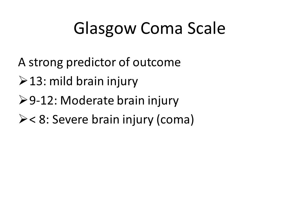 Glasgow Coma Scale A strong predictor of outcome  13: mild brain injury  9-12: Moderate brain injury  < 8: Severe brain injury (coma)