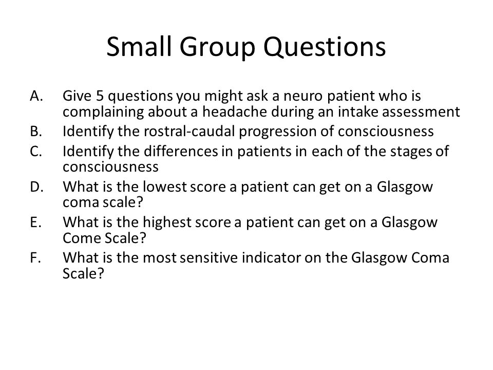 Small Group Questions A.Give 5 questions you might ask a neuro patient who is complaining about a headache during an intake assessment B.Identify the rostral-caudal progression of consciousness C.Identify the differences in patients in each of the stages of consciousness D.What is the lowest score a patient can get on a Glasgow coma scale.