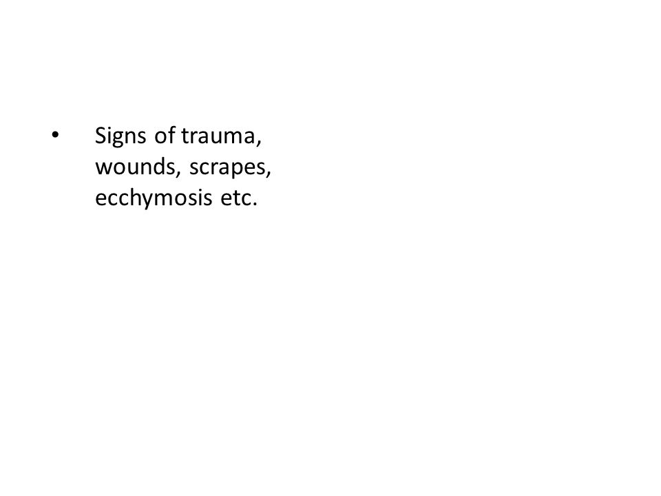 Signs of trauma, wounds, scrapes, ecchymosis etc.