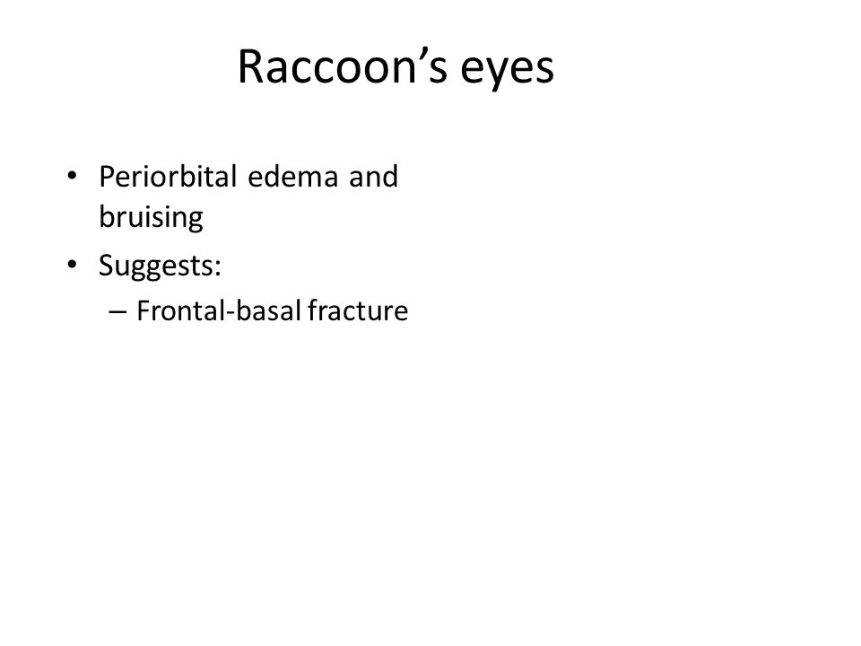 Raccoon's eyes Periorbital edema and bruising Suggests: – Frontal-basal fracture