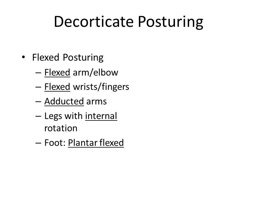 Decorticate Posturing Flexed Posturing – Flexed arm/elbow – Flexed wrists/fingers – Adducted arms – Legs with internal rotation – Foot: Plantar flexed