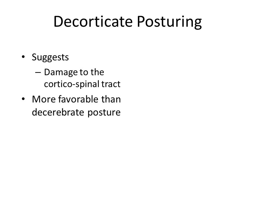 Decorticate Posturing Suggests – Damage to the cortico-spinal tract More favorable than decerebrate posture