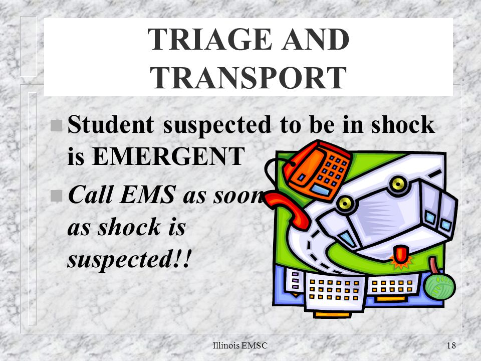Illinois EMSC18 TRIAGE AND TRANSPORT n Student suspected to be in shock is EMERGENT n Call EMS as soon as shock is suspected!!