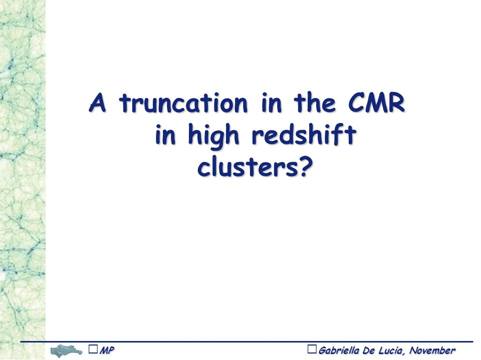 Gabriella De Lucia, November 1,Tucson MPA A truncation in the CMR in high redshift clusters