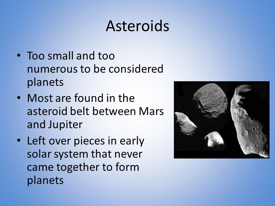 Asteroids Too small and too numerous to be considered planets Most are found in the asteroid belt between Mars and Jupiter Left over pieces in early solar system that never came together to form planets