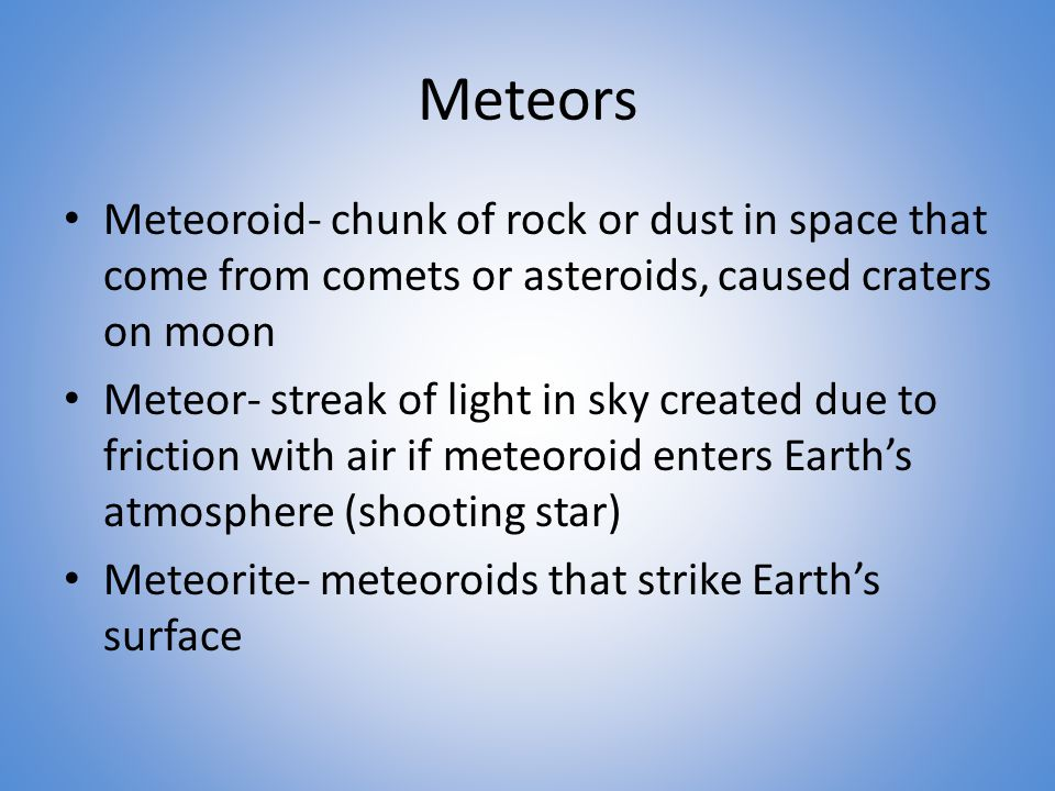 Meteors Meteoroid- chunk of rock or dust in space that come from comets or asteroids, caused craters on moon Meteor- streak of light in sky created due to friction with air if meteoroid enters Earth's atmosphere (shooting star) Meteorite- meteoroids that strike Earth's surface
