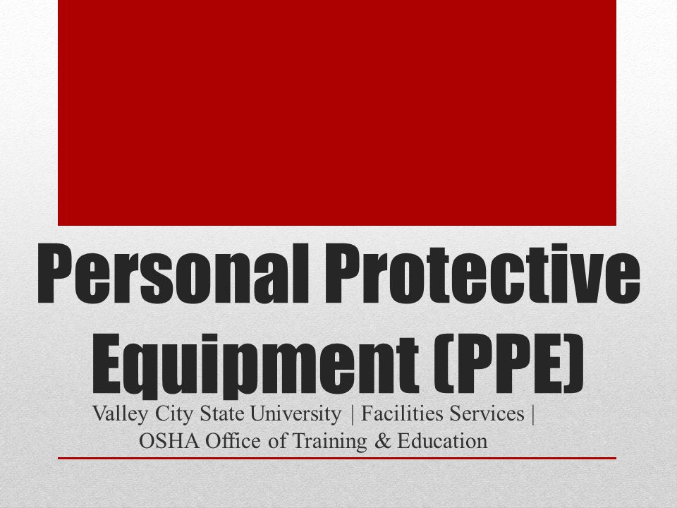 Personal Protective Equipment (PPE) Valley City State University | Facilities Services | OSHA Office of Training & Education