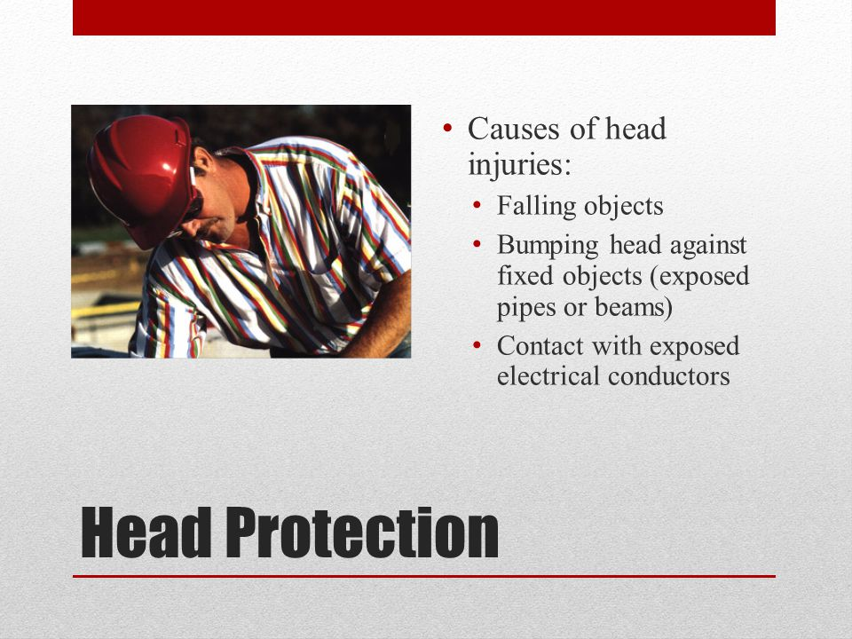 Head Protection Causes of head injuries: Falling objects Bumping head against fixed objects (exposed pipes or beams) Contact with exposed electrical conductors