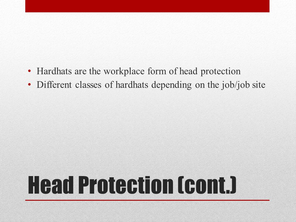 Head Protection (cont.) Hardhats are the workplace form of head protection Different classes of hardhats depending on the job/job site