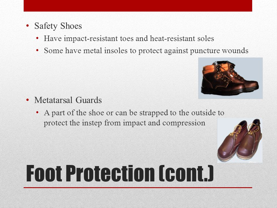 Foot Protection (cont.) Safety Shoes Have impact-resistant toes and heat-resistant soles Some have metal insoles to protect against puncture wounds Metatarsal Guards A part of the shoe or can be strapped to the outside to protect the instep from impact and compression