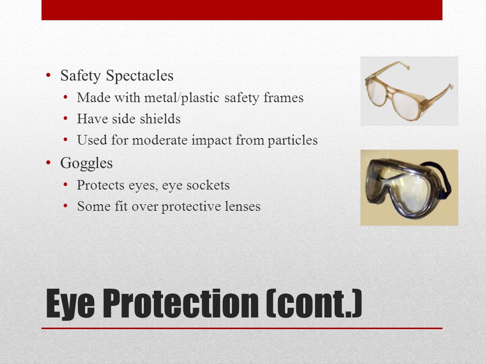 Eye Protection (cont.) Safety Spectacles Made with metal/plastic safety frames Have side shields Used for moderate impact from particles Goggles Protects eyes, eye sockets Some fit over protective lenses