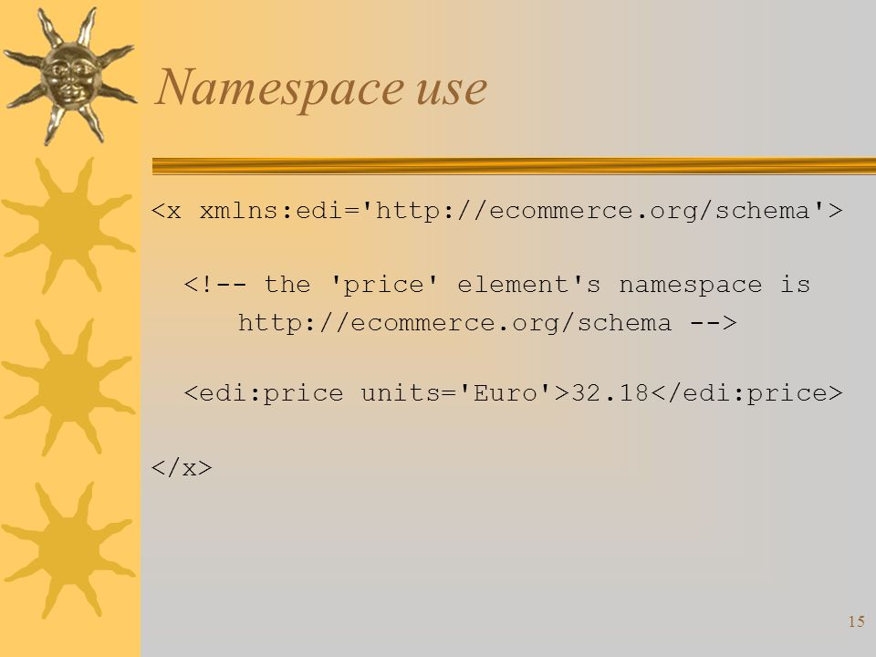15 Namespace use <!-- the price element s namespace is   --> 32.18