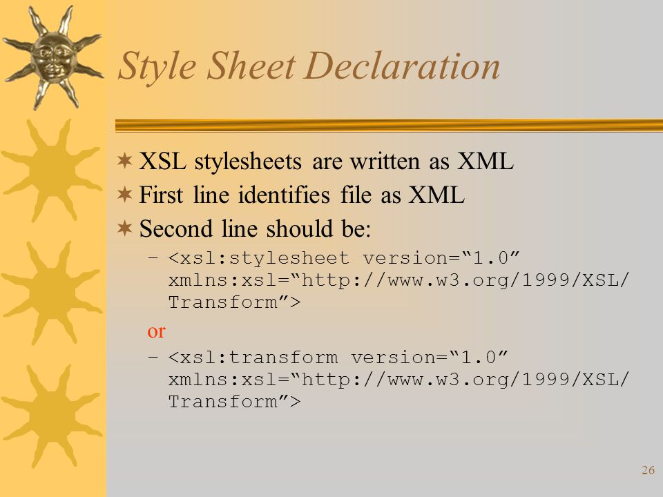 26 Style Sheet Declaration  XSL stylesheets are written as XML  First line identifies file as XML  Second line should be: – or –