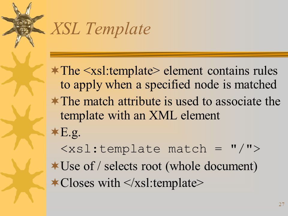 27 XSL Template  The element contains rules to apply when a specified node is matched  The match attribute is used to associate the template with an XML element  E.g.