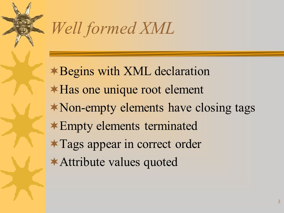 3 Well formed XML  Begins with XML declaration  Has one unique root element  Non-empty elements have closing tags  Empty elements terminated  Tags appear in correct order  Attribute values quoted