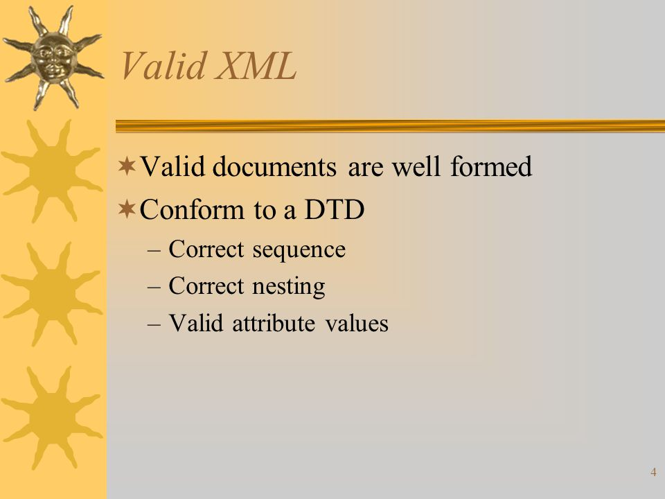 4 Valid XML  Valid documents are well formed  Conform to a DTD –Correct sequence –Correct nesting –Valid attribute values
