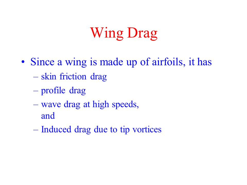 Wing Drag Since a wing is made up of airfoils, it has –skin friction drag –profile drag –wave drag at high speeds, and –Induced drag due to tip vortices