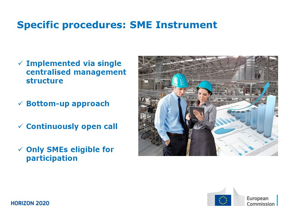 Specific procedures: SME Instrument Implemented via single centralised management structure Bottom-up approach Continuously open call Only SMEs eligible for participation