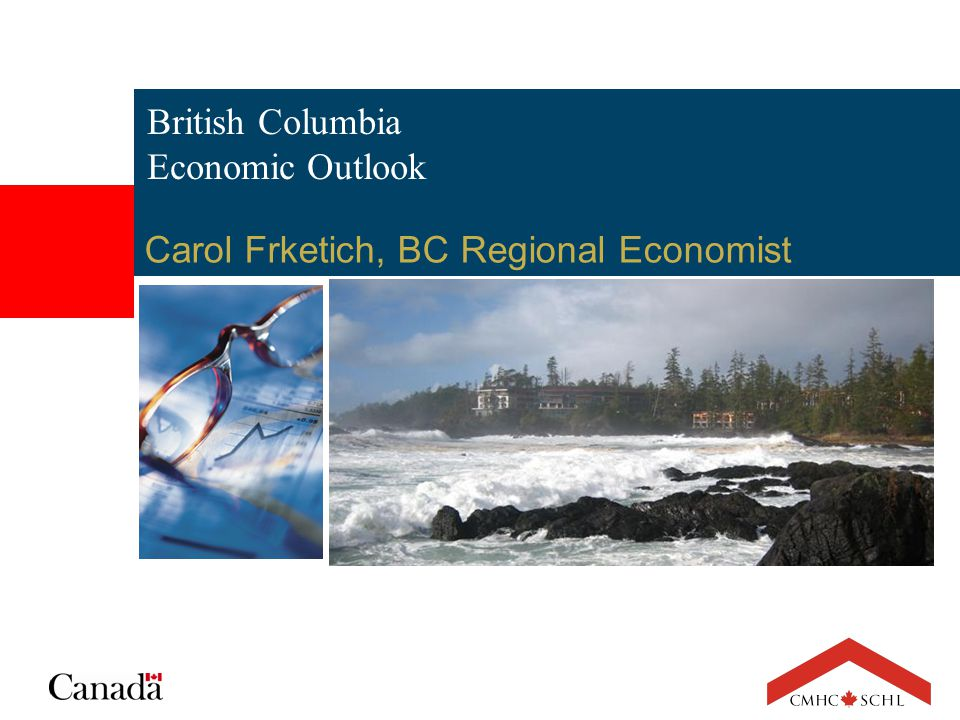 British Columbia Economic Outlook Carol Frketich, BC Regional Economist