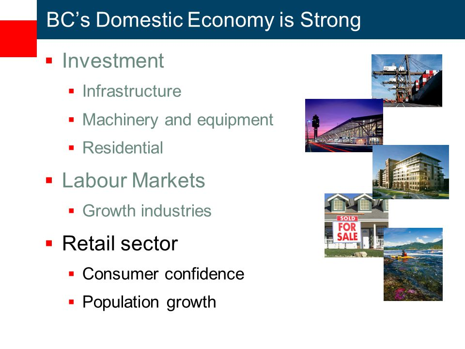 BC's Domestic Economy is Strong  Investment  Infrastructure  Machinery and equipment  Residential  Labour Markets  Growth industries  Retail sector  Consumer confidence  Population growth