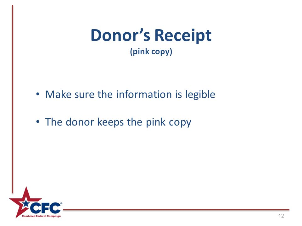 Donor's Receipt (pink copy) Make sure the information is legible The donor keeps the pink copy 12