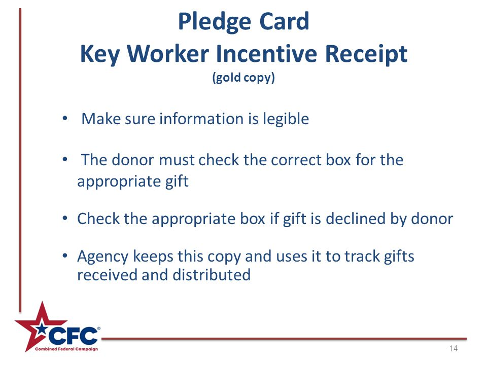 Pledge Card Key Worker Incentive Receipt (gold copy) 14 Make sure information is legible The donor must check the correct box for the appropriate gift Check the appropriate box if gift is declined by donor Agency keeps this copy and uses it to track gifts received and distributed
