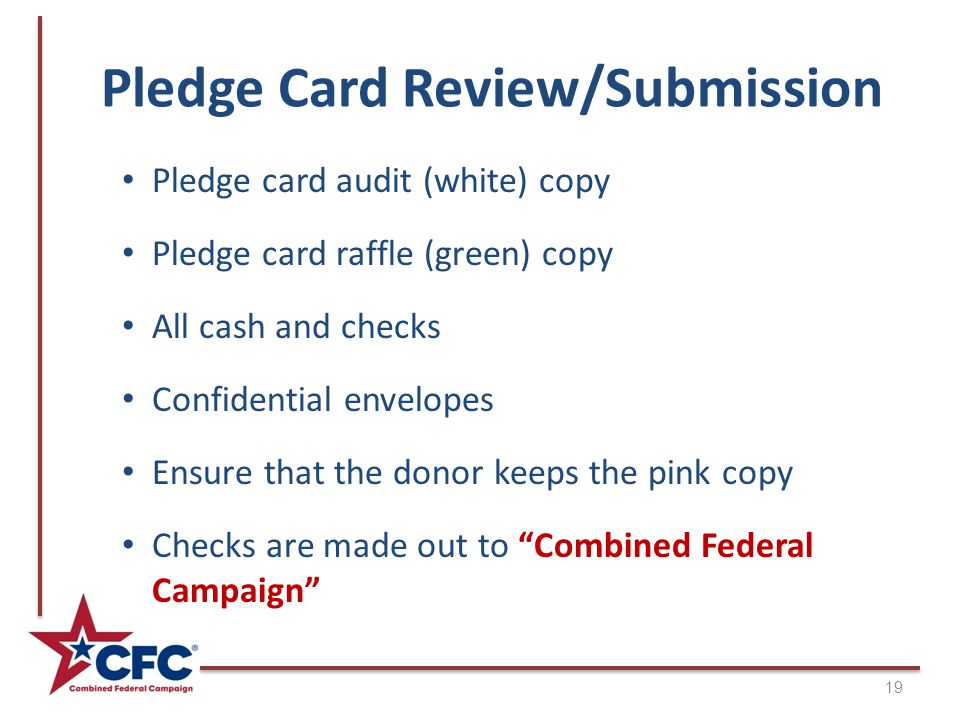 Pledge Card Review/Submission 19 Pledge card audit (white) copy Pledge card raffle (green) copy All cash and checks Confidential envelopes Ensure that the donor keeps the pink copy Checks are made out to Combined Federal Campaign