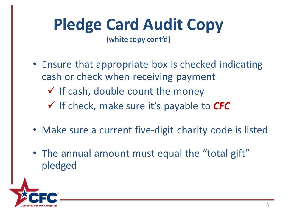 Pledge Card Audit Copy (white copy cont'd) 8 Ensure that appropriate box is checked indicating cash or check when receiving payment If cash, double count the money If check, make sure it's payable to CFC Make sure a current five-digit charity code is listed The annual amount must equal the total gift pledged