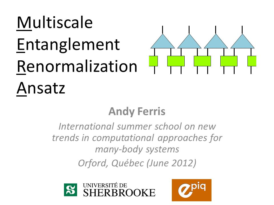 Andy Ferris International summer school on new trends in computational approaches for many-body systems Orford, Québec (June 2012) Multiscale Entanglement Renormalization Ansatz