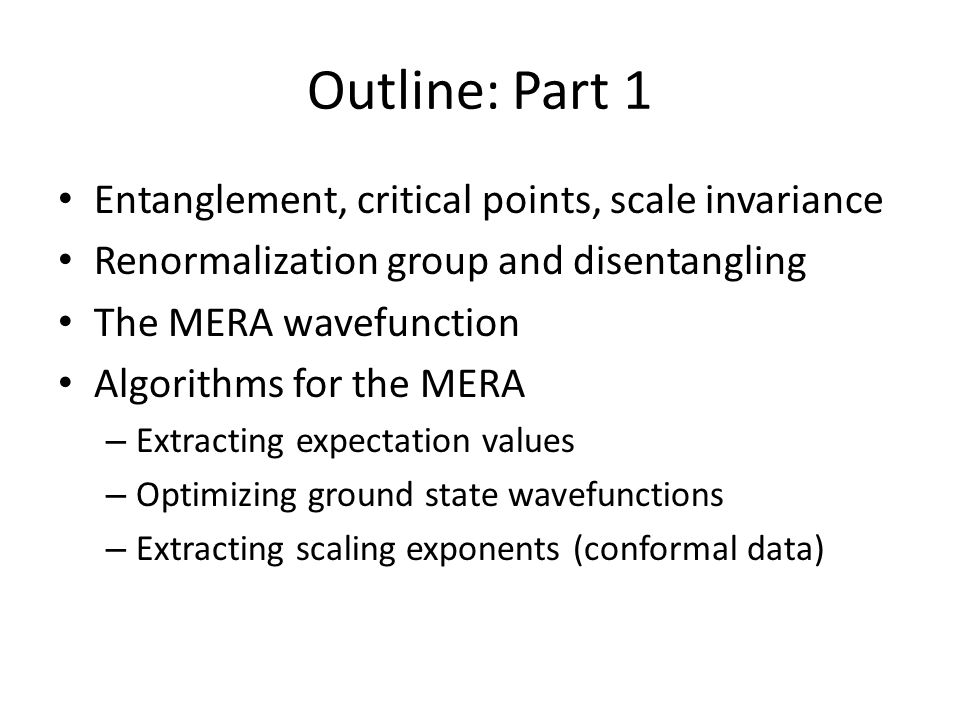 Outline: Part 1 Entanglement, critical points, scale invariance Renormalization group and disentangling The MERA wavefunction Algorithms for the MERA – Extracting expectation values – Optimizing ground state wavefunctions – Extracting scaling exponents (conformal data)