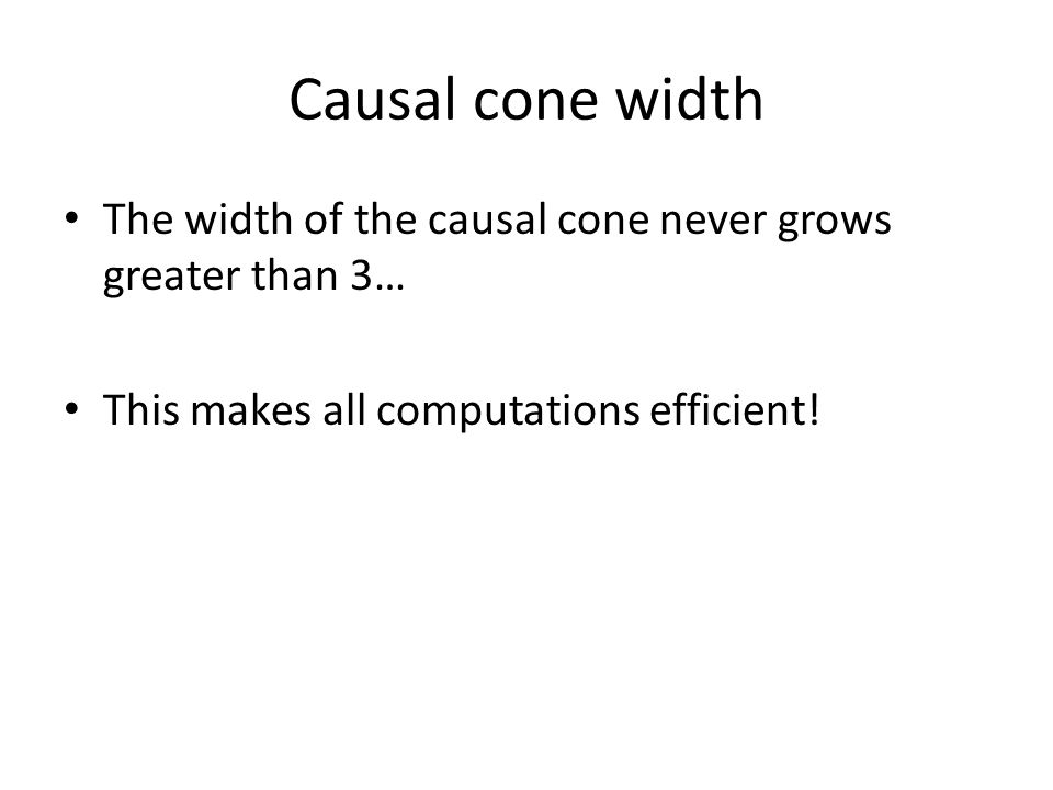 Causal cone width The width of the causal cone never grows greater than 3… This makes all computations efficient!