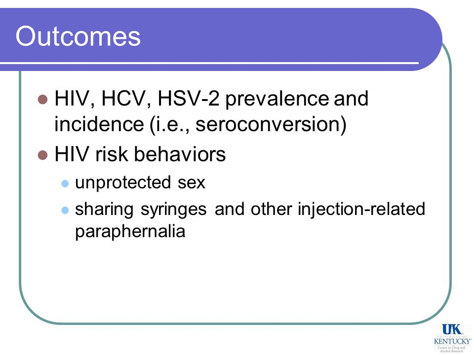 Outcomes HIV, HCV, HSV-2 prevalence and incidence (i.e., seroconversion) HIV risk behaviors unprotected sex sharing syringes and other injection-related paraphernalia
