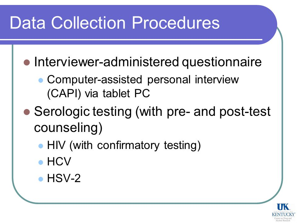 Data Collection Procedures Interviewer-administered questionnaire Computer-assisted personal interview (CAPI) via tablet PC Serologic testing (with pre- and post-test counseling) HIV (with confirmatory testing) HCV HSV-2