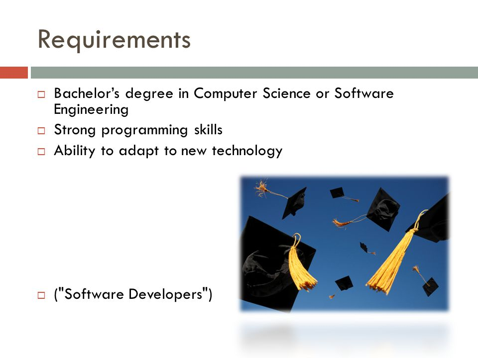 Requirements  Bachelor's degree in Computer Science or Software Engineering  Strong programming skills  Ability to adapt to new technology  ( Software Developers )