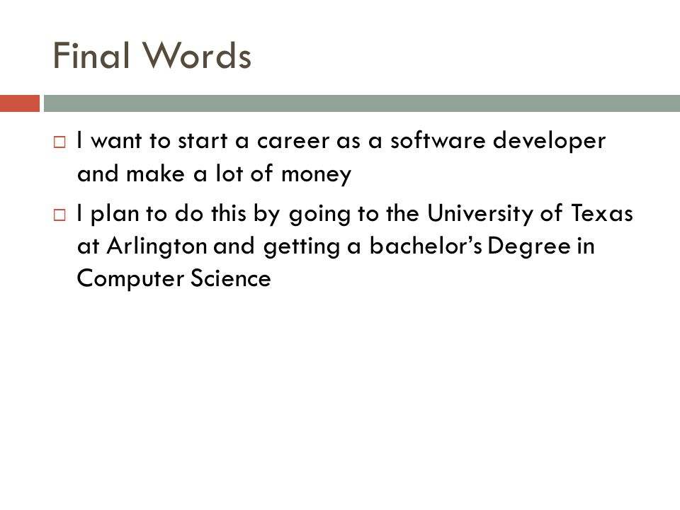 Final Words  I want to start a career as a software developer and make a lot of money  I plan to do this by going to the University of Texas at Arlington and getting a bachelor's Degree in Computer Science