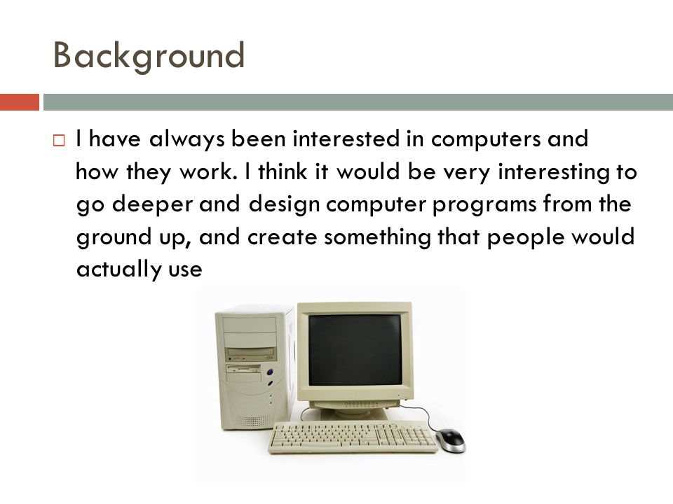 Background  I have always been interested in computers and how they work.